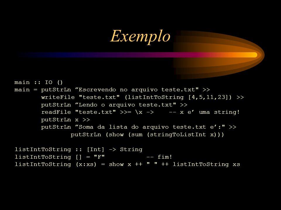 Exemplo main :: IO () main = putStrLn Escrevendo no arquivo teste.txt >> writeFile teste.txt (listIntToString [4,5,11,23]) >>